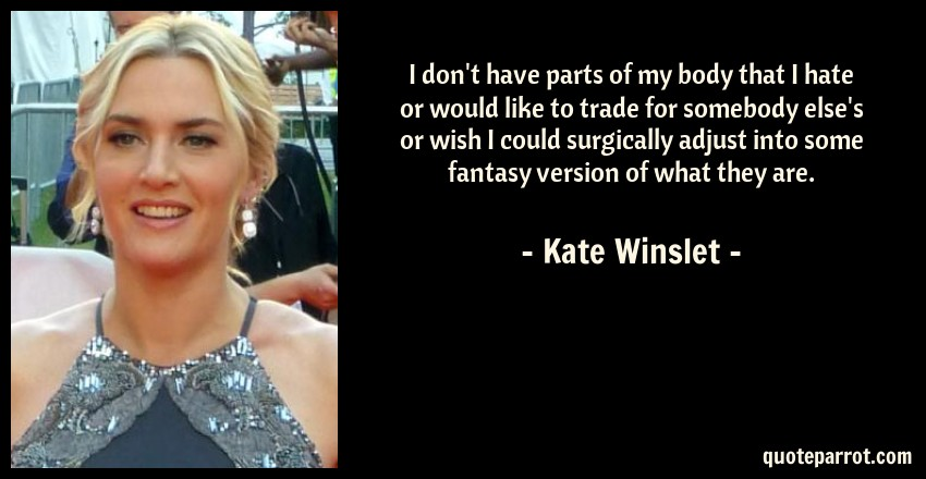 Kate Winslet Quote: I don't have parts of my body that I hate or would like to trade for somebody else's or wish I could surgically adjust into some fantasy version of what they are.