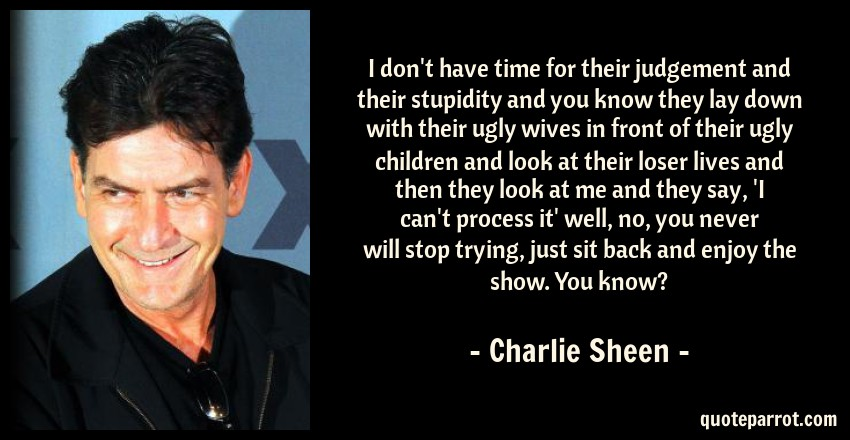 Charlie Sheen Quote: I don't have time for their judgement and their stupidity and you know they lay down with their ugly wives in front of their ugly children and look at their loser lives and then they look at me and they say, 'I can't process it' well, no, you never will stop trying, just sit back and enjoy the show. You know?