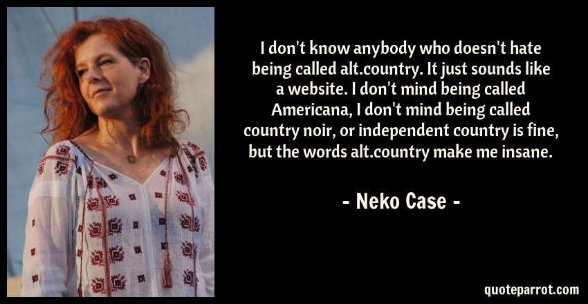 Neko Case Quote: I don't know anybody who doesn't hate being called alt.country. It just sounds like a website. I don't mind being called Americana, I don't mind being called country noir, or independent country is fine, but the words alt.country make me insane.
