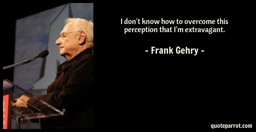 Frank Gehry Quote: I don't know how to overcome this perception that I'm extravagant.