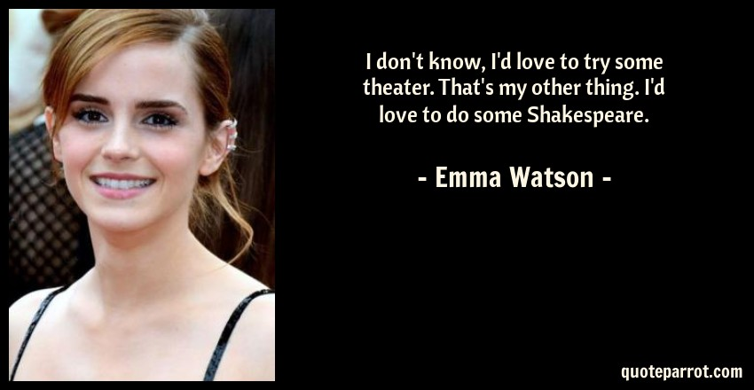 Emma Watson Quote: I don't know, I'd love to try some theater. That's my other thing. I'd love to do some Shakespeare.
