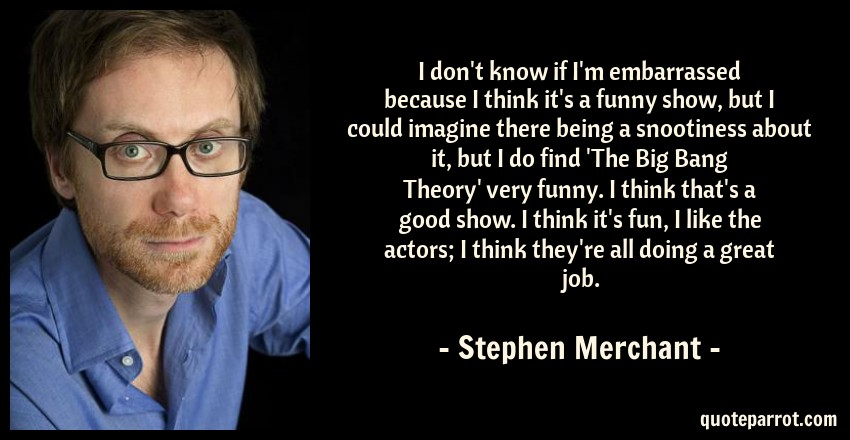 Stephen Merchant Quote: I don't know if I'm embarrassed because I think it's a funny show, but I could imagine there being a snootiness about it, but I do find 'The Big Bang Theory' very funny. I think that's a good show. I think it's fun, I like the actors; I think they're all doing a great job.