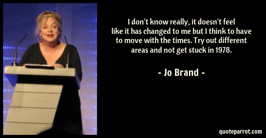 Jo Brand Quote: I don't know really, it doesn't feel like it has changed to me but I think to have to move with the times. Try out different areas and not get stuck in 1978.