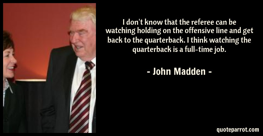 John Madden Quote: I don't know that the referee can be watching holding on the offensive line and get back to the quarterback. I think watching the quarterback is a full-time job.