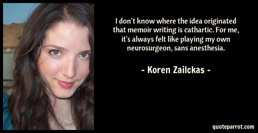 Koren Zailckas Quote: I don't know where the idea originated that memoir writing is cathartic. For me, it's always felt like playing my own neurosurgeon, sans anesthesia.