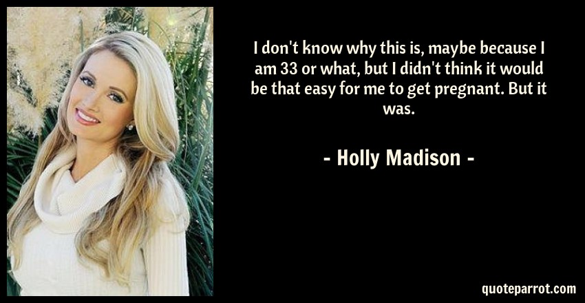Holly Madison Quote: I don't know why this is, maybe because I am 33 or what, but I didn't think it would be that easy for me to get pregnant. But it was.