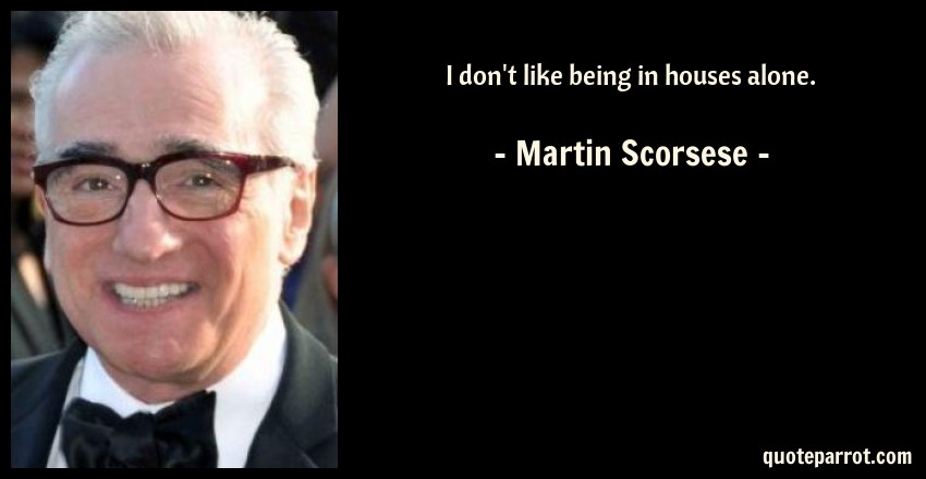 Martin Scorsese Quote: I don't like being in houses alone.