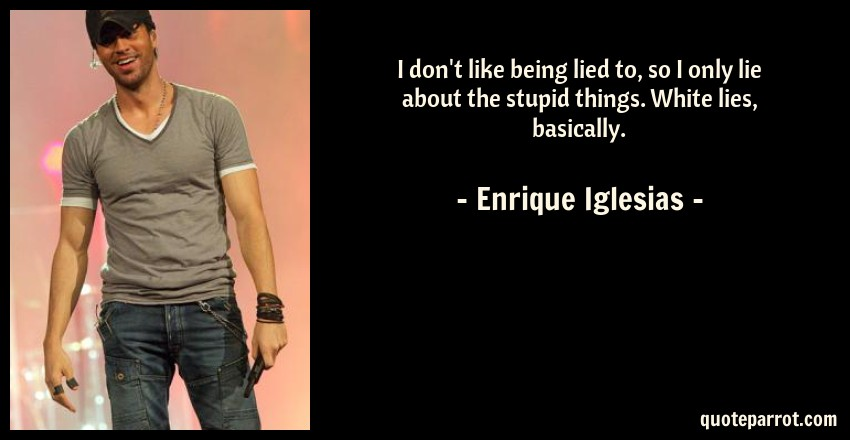 Enrique Iglesias Quote: I don't like being lied to, so I only lie about the stupid things. White lies, basically.