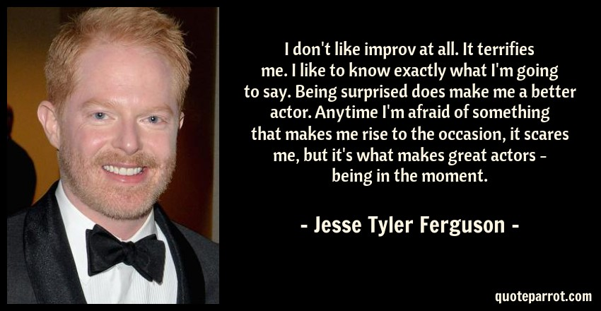 Jesse Tyler Ferguson Quote: I don't like improv at all. It terrifies me. I like to know exactly what I'm going to say. Being surprised does make me a better actor. Anytime I'm afraid of something that makes me rise to the occasion, it scares me, but it's what makes great actors - being in the moment.