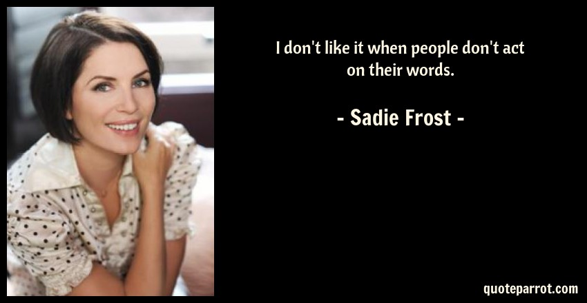 Sadie Frost Quote: I don't like it when people don't act on their words.