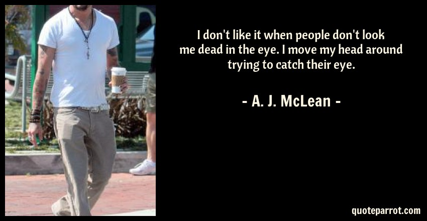 A. J. McLean Quote: I don't like it when people don't look me dead in the eye. I move my head around trying to catch their eye.