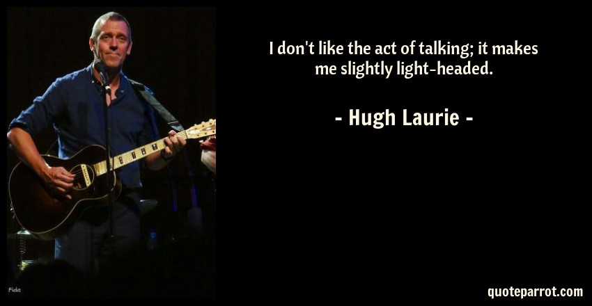 Hugh Laurie Quote: I don't like the act of talking; it makes me slightly light-headed.