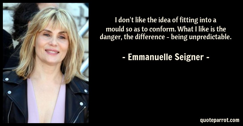 Emmanuelle Seigner Quote: I don't like the idea of fitting into a mould so as to conform. What I like is the danger, the difference - being unpredictable.