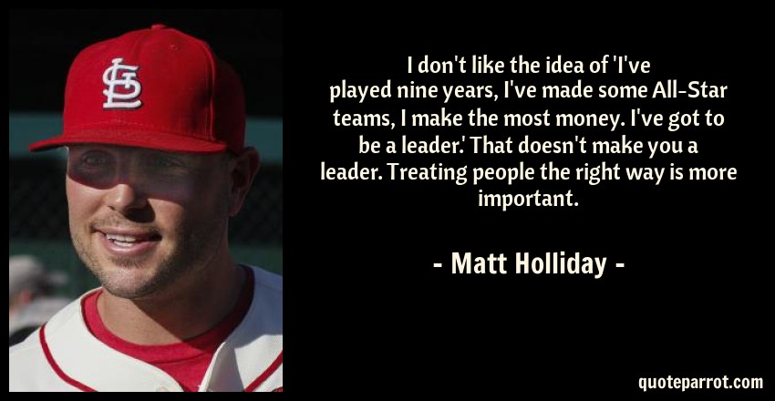 Matt Holliday Quote: I don't like the idea of 'I've played nine years, I've made some All-Star teams, I make the most money. I've got to be a leader.' That doesn't make you a leader. Treating people the right way is more important.