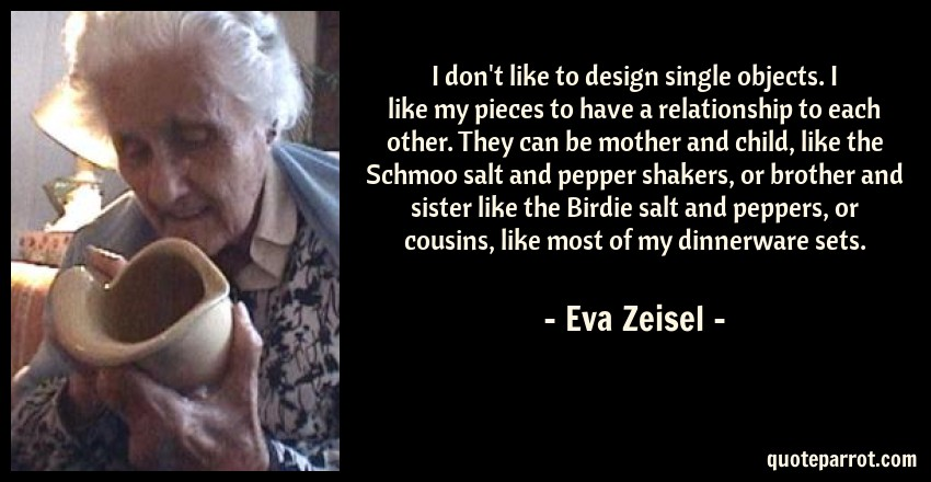 Eva Zeisel Quote: I don't like to design single objects. I like my pieces to have a relationship to each other. They can be mother and child, like the Schmoo salt and pepper shakers, or brother and sister like the Birdie salt and peppers, or cousins, like most of my dinnerware sets.