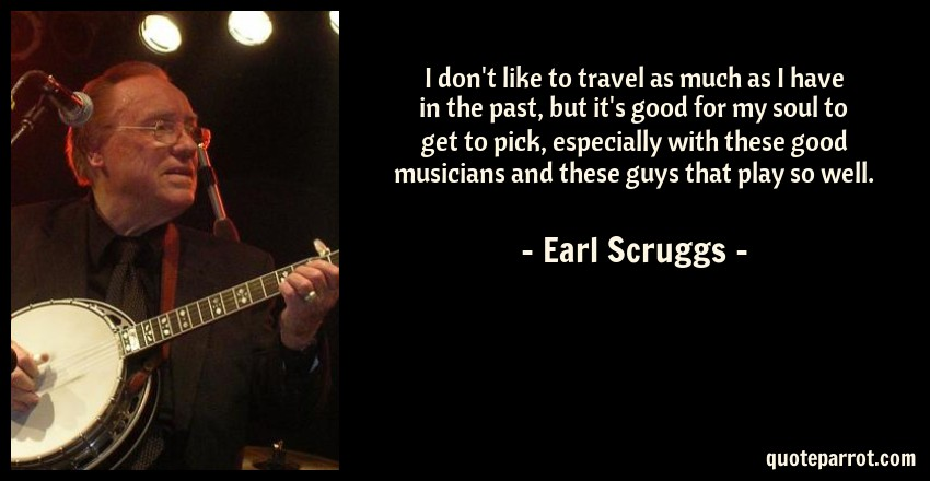 Earl Scruggs Quote: I don't like to travel as much as I have in the past, but it's good for my soul to get to pick, especially with these good musicians and these guys that play so well.