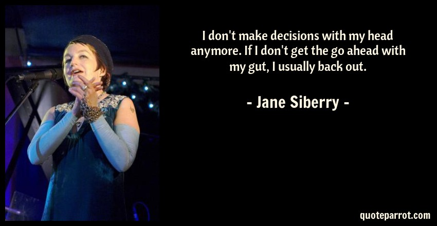 Jane Siberry Quote: I don't make decisions with my head anymore. If I don't get the go ahead with my gut, I usually back out.