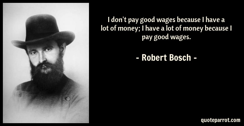 Robert Bosch Quote: I don't pay good wages because I have a lot of money; I have a lot of money because I pay good wages.