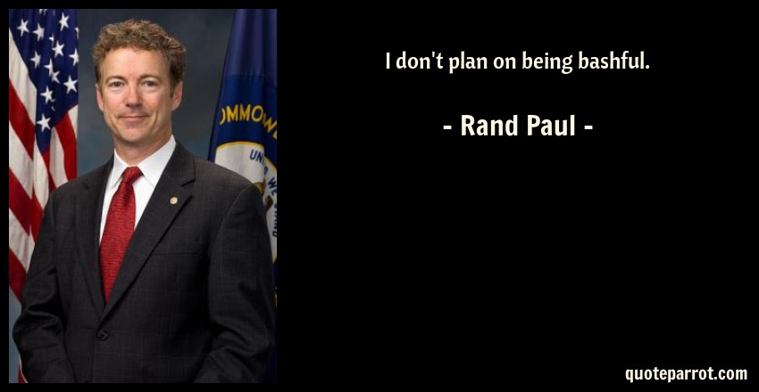 Rand Paul Quote: I don't plan on being bashful.