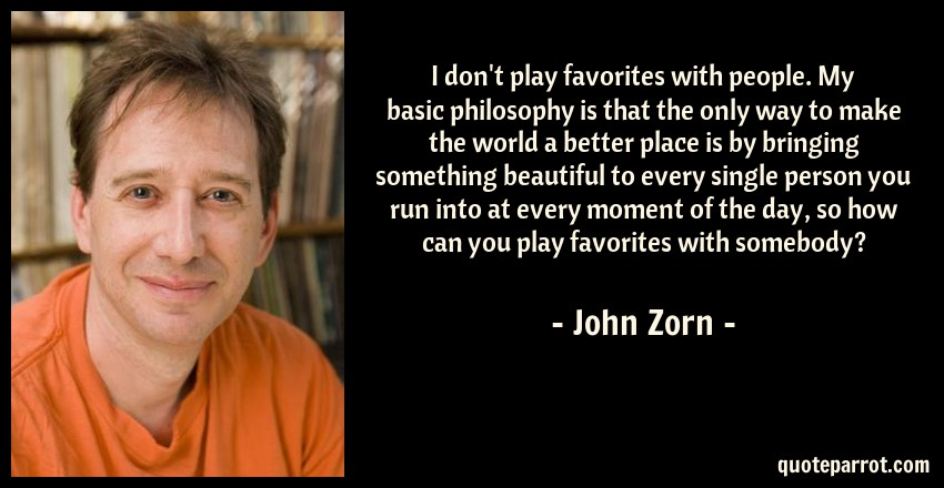John Zorn Quote: I don't play favorites with people. My basic philosophy is that the only way to make the world a better place is by bringing something beautiful to every single person you run into at every moment of the day, so how can you play favorites with somebody?