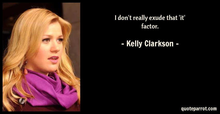 Kelly Clarkson Quote: I don't really exude that 'it' factor.