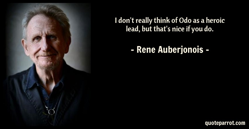 Rene Auberjonois Quote: I don't really think of Odo as a heroic lead, but that's nice if you do.