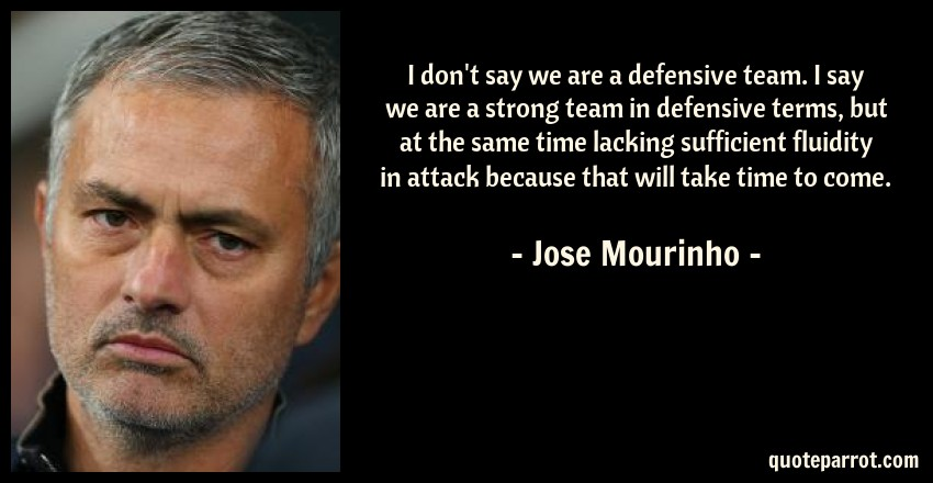 Jose Mourinho Quote: I don't say we are a defensive team. I say we are a strong team in defensive terms, but at the same time lacking sufficient fluidity in attack because that will take time to come.