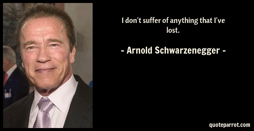 Arnold Schwarzenegger Quote: I don't suffer of anything that I've lost.
