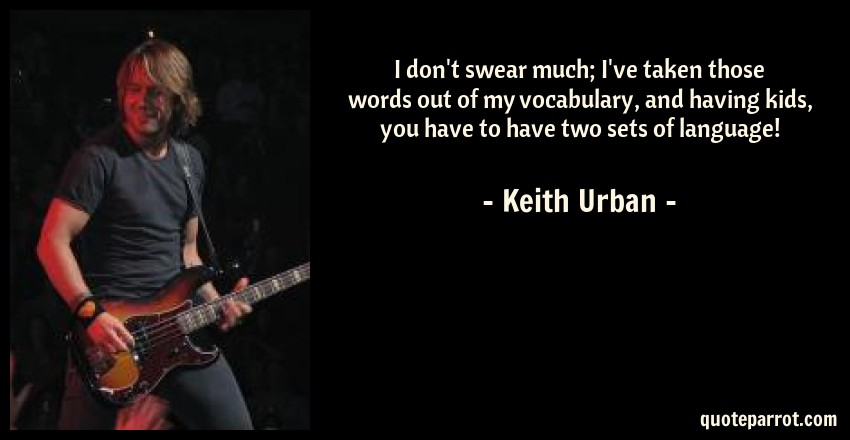 Keith Urban Quote: I don't swear much; I've taken those words out of my vocabulary, and having kids, you have to have two sets of language!