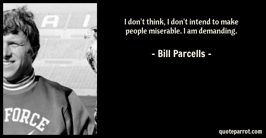 Bill Parcells Quote: I don't think, I don't intend to make people miserable. I am demanding.