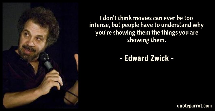 Edward Zwick Quote: I don't think movies can ever be too intense, but people have to understand why you're showing them the things you are showing them.