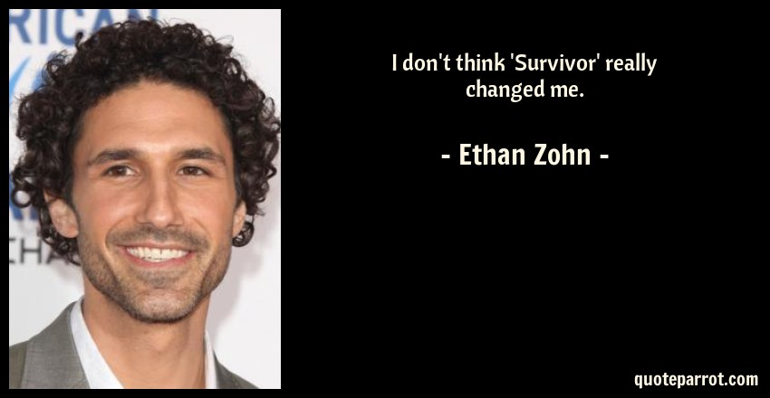 Ethan Zohn Quote: I don't think 'Survivor' really changed me.
