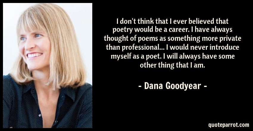 Dana Goodyear Quote: I don't think that I ever believed that poetry would be a career. I have always thought of poems as something more private than professional... I would never introduce myself as a poet. I will always have some other thing that I am.