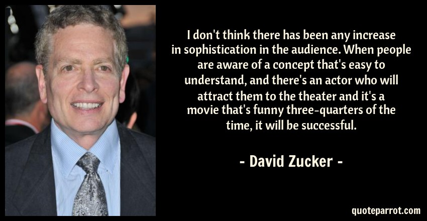 David Zucker Quote: I don't think there has been any increase in sophistication in the audience. When people are aware of a concept that's easy to understand, and there's an actor who will attract them to the theater and it's a movie that's funny three-quarters of the time, it will be successful.