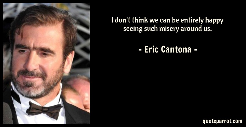 Eric Cantona Quote: I don't think we can be entirely happy seeing such misery around us.