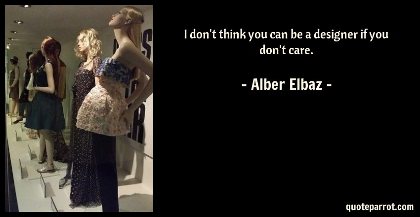 Alber Elbaz Quote: I don't think you can be a designer if you don't care.