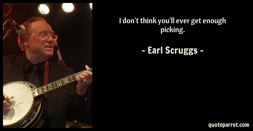 Earl Scruggs Quote: I don't think you'll ever get enough picking.