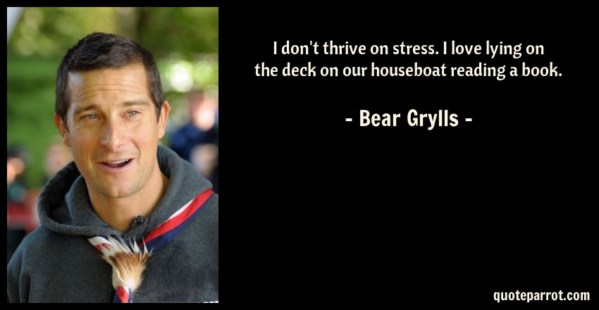 Bear Grylls Quote: I don't thrive on stress. I love lying on the deck on our houseboat reading a book.
