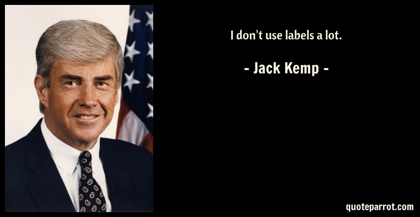 Jack Kemp Quote: I don't use labels a lot.