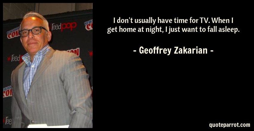 Geoffrey Zakarian Quote: I don't usually have time for TV. When I get home at night, I just want to fall asleep.
