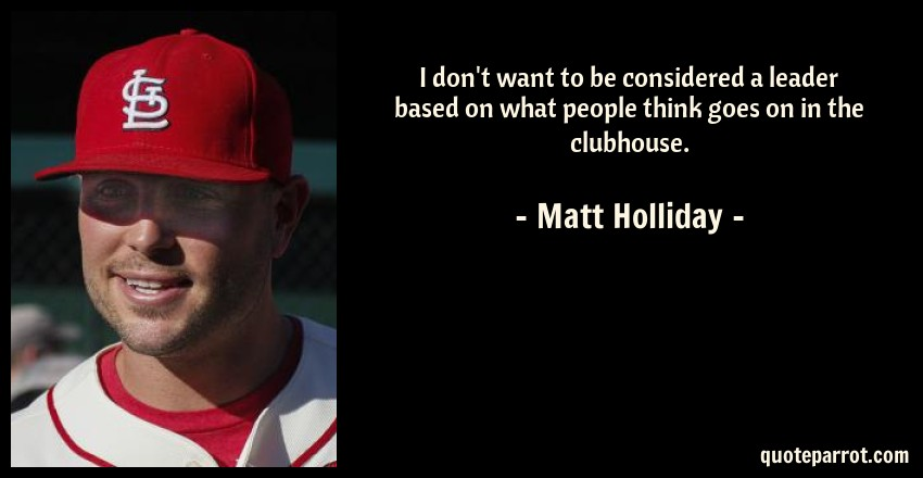 Matt Holliday Quote: I don't want to be considered a leader based on what people think goes on in the clubhouse.