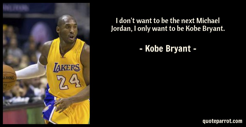 Kobe Bryant Quotes | I Don T Want To Be The Next Michael Jordan I Only Want By Kobe