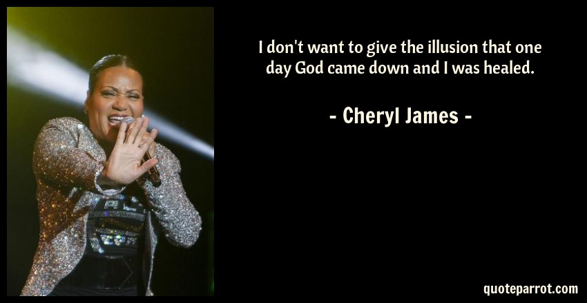 Cheryl James Quote: I don't want to give the illusion that one day God came down and I was healed.
