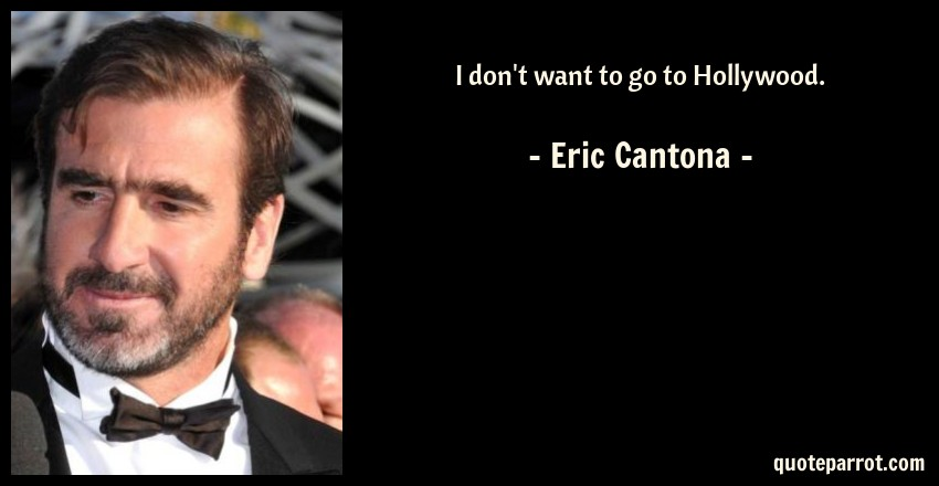 Eric Cantona Quote: I don't want to go to Hollywood.
