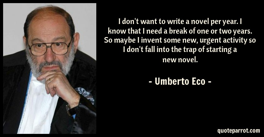 Umberto Eco Quote: I don't want to write a novel per year. I know that I need a break of one or two years. So maybe I invent some new, urgent activity so I don't fall into the trap of starting a new novel.