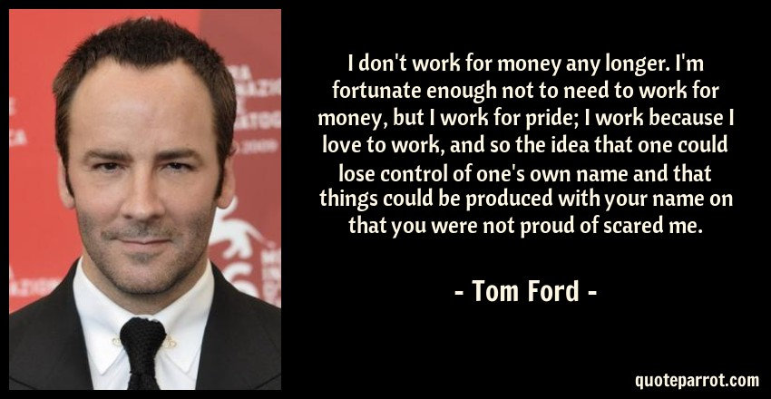 I Dont Work For Money Any Longer Im Fortunate Enough By Tom