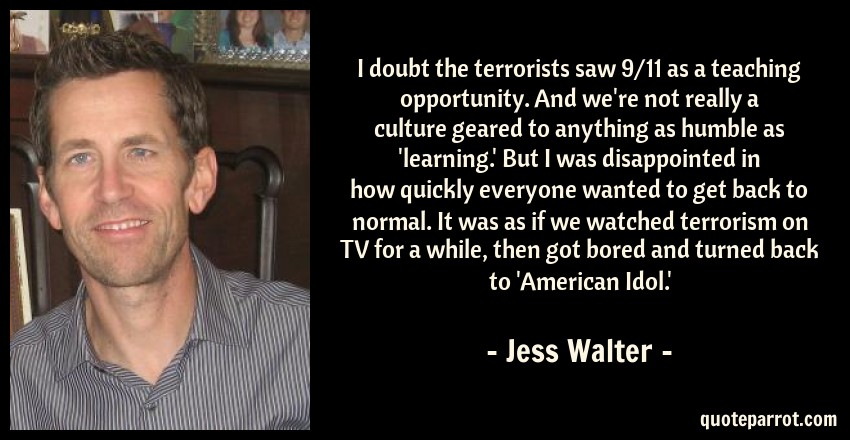 Jess Walter Quote: I doubt the terrorists saw 9/11 as a teaching opportunity. And we're not really a culture geared to anything as humble as 'learning.' But I was disappointed in how quickly everyone wanted to get back to normal. It was as if we watched terrorism on TV for a while, then got bored and turned back to 'American Idol.'