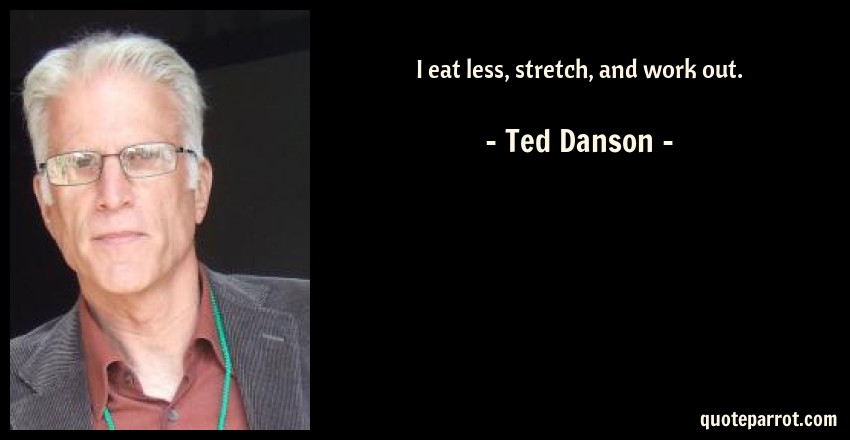 Ted Danson Quote: I eat less, stretch, and work out.