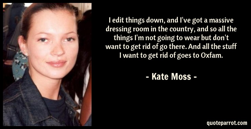 Kate Moss Quote: I edit things down, and I've got a massive dressing room in the country, and so all the things I'm not going to wear but don't want to get rid of go there. And all the stuff I want to get rid of goes to Oxfam.