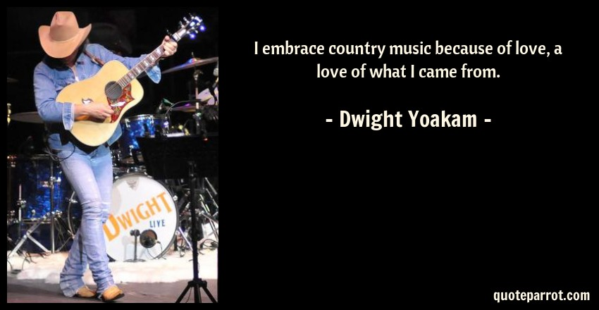 I embrace country music because of love, a love of what ...